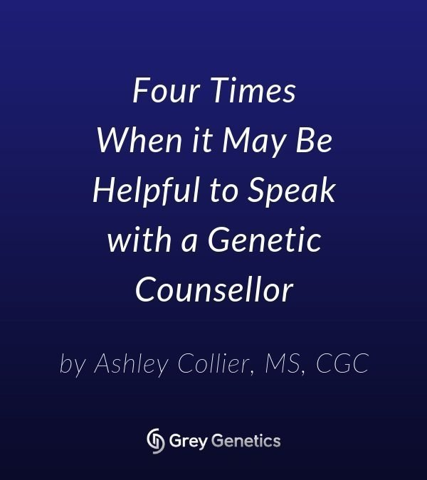Four Times When it May Be Helpful to Speak with a Genetic Counsellor