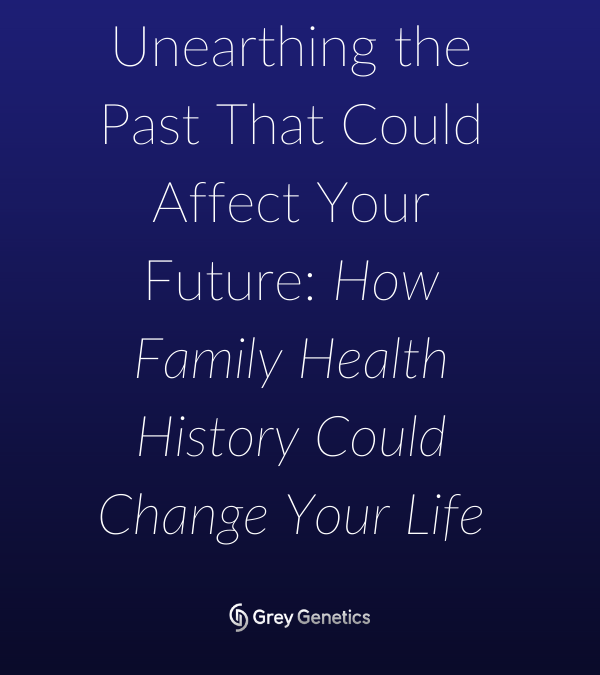 Unearthing The Past That Could Affect Your Future: How Family Health History Could Change Your Life